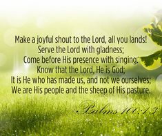 Make a joyful noise unto the LORD, all ye lands. Serve the LORD with gladness: come before his presence with singing. Know ye that the LORD he is God: it is he that hath made us, and not we ourselves; we are his people, and the sheep of his pasture.  (Psalms 100:1-3)