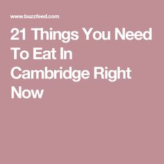21 Things You Need To Eat In Cambridge Right Now