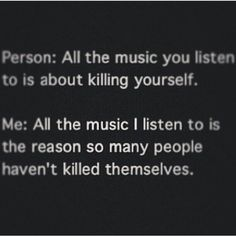 My music saves lives,it may sound like screaming,or just songs about death and self harm.But little may you kno,the meaning in those words are much deeper,they help me through a lot.I would be dead or have A LOT more scars on my body,they have helped me when I cut,or relapse.so if you wanna judge my music,listen to the lyrics first, andunderstand them....  ~pretty much all my people