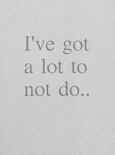 I need to get busy as I've got a lot to not do!