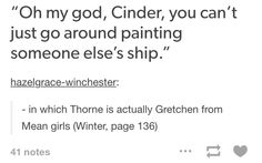 """""""Oh my god, Cinder, you can't just go around painting someone else's ship."""" -Thorne"""