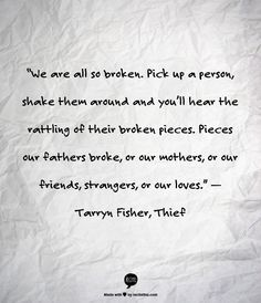 """""""We are all so broken. Pick up a person, shake them around and you'll hear the rattling of their broken pieces. Pieces our fathers broke, or our mothers, or our friends, strangers, or our loves."""" — Tarryn Fisher, Thief"""