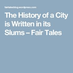 The History of a City is Written in its Slums – Fair Tales