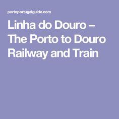 Linha do Douro – The Porto to Douro Railway and Train