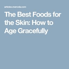 The Best Foods for the Skin: How to Age Gracefully