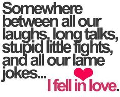 Somewhere between all our laughs, long talks, stupid little fights and all our lames jokes... I fell in love with you.