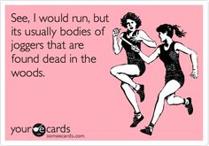 Funny Sports Ecard: See, I would run, but its usually bodies of joggers that are found dead in the woods.