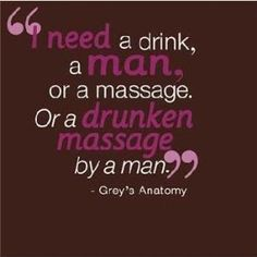 'I need a drink, a man, or a massage' ... Grey's Anatomy