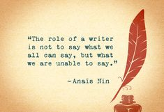 """""""The role of a writer is not to say what we all can say, but what we are unable to say."""" -Anais Nin"""