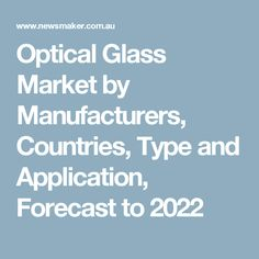 Optical Glass Market by Manufacturers, Countries, Type and Application, Forecast to 2022