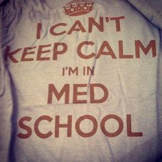 I can't keep calm, I'm in med school