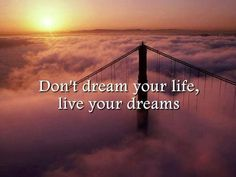 Don't dream your life, live your dreams.
