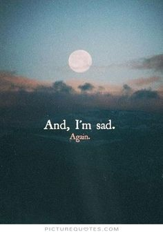 And, i'm sad. Again. PictureQuotes.com