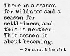 //There is a season for wildness and a season for settledness, and this is neither. This season is about becoming.// Shauna Niequist