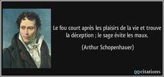 Le fou court après les plaisirs de la vie et trouve la déception ; le sage évite les maux. - Arthur Schopenhauer