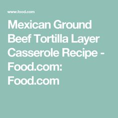 Mexican Ground Beef Tortilla Layer Casserole Recipe - Food.com: Food.com