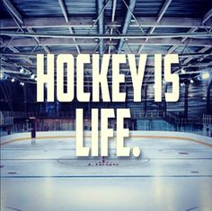 Hockey is Life.