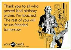Free and Funny Birthday Ecard: Thank you to all who posted kind birthday wishes. I'm touched. The rest of you will be un-friended tomorrow. Create and send your own custom Birthday ecard. Thank You For Birthday Wishes, Birthday Thanks, Birthday Posts, Birthday Wishes Quotes, Happy Birthday Funny, Happy Birthday Images, Happy Birthday Greetings, Birthday Messages, Funny Birthday Cards