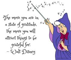 The more you are in a state of gratitude, the more you will attract things to be grateful for. Walt Disney Quotes