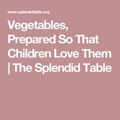 Vegetables, Prepared So That Children Love Them | The Splendid Table