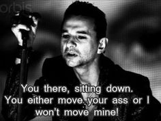 YEAH!  Dave Gahan photo from a video, caption added by a fan.  And so true!  If you're not standing, dancing, singing and waving your arms at a DM concert, you better leave; the other fans just might stomp you in the ground.
