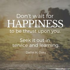 "Elder Dallin H. Oaks: ""Don't wait for happiness to be thrust upon you. Seek it out in service and learning."" #lds #quotes"