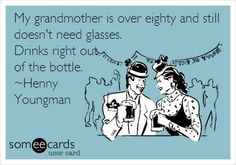 My grandmother is over eighty and still doesn't need glasses. Drinks right out of the bottle. ~Henny Youngman.