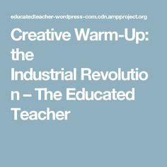 Creative Warm-Up: the IndustrialRevolution – The Educated Teacher
