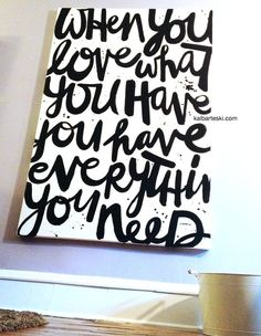 big canvas quote (i like the style of going all the way to the edge). plus, loving the quote: when you love what you have, you have everything you need.