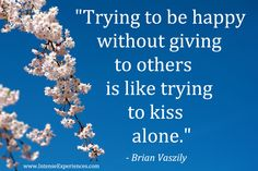 """Motivational Quote:  """"Trying to be happy without giving to others is like trying to kiss alone.""""  - Brian Vaszily"""