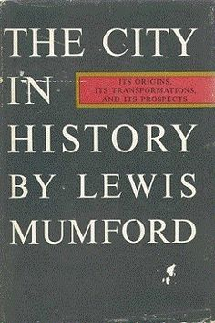 Lewis Mumford, The City in History, Its Origins, Its Transformations, and Its Prospects, New York, 1961