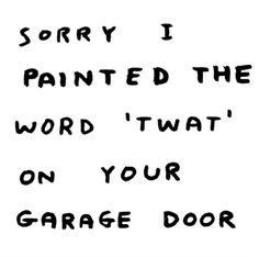 """Sorry i Painted the Word 'TWAT' on Your Garage Door., by david shrigley."