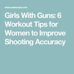 Girls With Guns: 6 Workout Tips for Women to Improve Shooting Accuracy