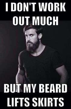 I don't work out much but my beard lifts skirts - bearded men with tattoos, yep. Lol Men with beards