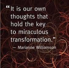 'It is our own thoughts that hold the Key to Transformation', Marianne Williamson.