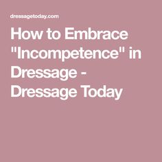 """How to Embrace """"Incompetence"""" in Dressage - Dressage Today"""