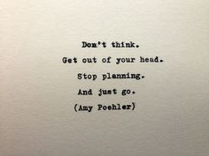 """Amy Poehler Quote from """"Yes Please"""" """"Don't think. Get out of your head. Stop planning and just go"""""""