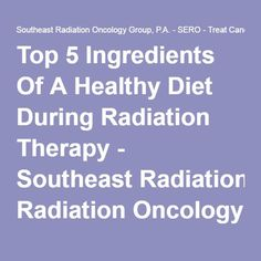 Top 5 Ingredients Of A Healthy Diet During Radiation Therapy - Southeast Radiation Oncology Group, P.A. - SERO - Treat Cancer