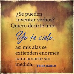 """Español: """"¿Se pueden inventar verbos? Quiero decirte uno: Yo te cielo, así mis alas se extienden enormes para amarte sin medida.""""  English: """"Can one invent verbs? I want to tell you one: I sky you, so my wings extend so large to love you without measure.""""  —Frida Kahlo #FridaKahlo #frida #quote"""