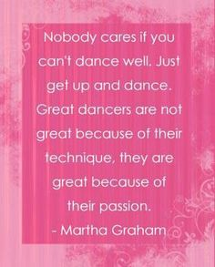 Nobody cares if you can't dance well. Just get up and dance. Great dancers are not great because of their technique, they are great because of their passion. - Martha Graham