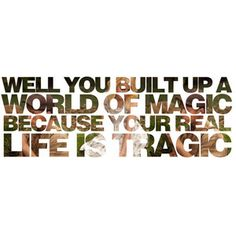 well you built up a world of magic because your real life is tragic* paramore <3