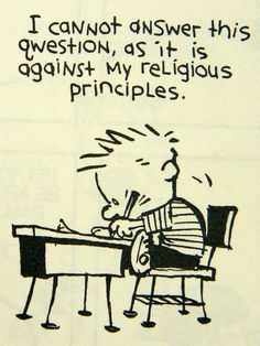 Calvin and Hobbes, (another of my older originals from a while back) - I cannot answer this question, as it is against my religious principles.
