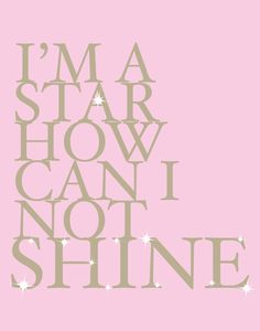I'm a star...how can I not shine!