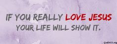 IF YOU REALLY LOVE JESUS YOUR LIFE WILL SHOW IT.Christian Facebook Cover