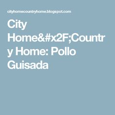 City Home/Country Home: Pollo Guisada