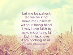 let me be patient, let me be kind, make me unselfish, without being blind, i may have faith, to make mountains fall, but if i lack love, i am nothing at all