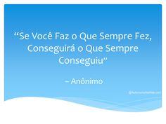 """""""Se Você Faz o Que Sempre Fez, Conseguirá o Que Sempre Conseguiu"""" – Anônimo  #frases #motivação #sucesso #boanoite"""
