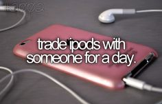 """let's trade ipods"" she said , he looked strange at her ans said:""why?!"".""so we can see each other souls"" and so he did"