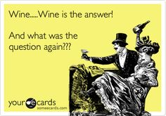 Funny Friendship Ecard: Wine.....Wine is the answer! And what was the question again???