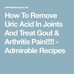 How To Remove Uric Acid In Joints And Treat Gout & Arthritis Pain!!!!! - Admirable Recipes